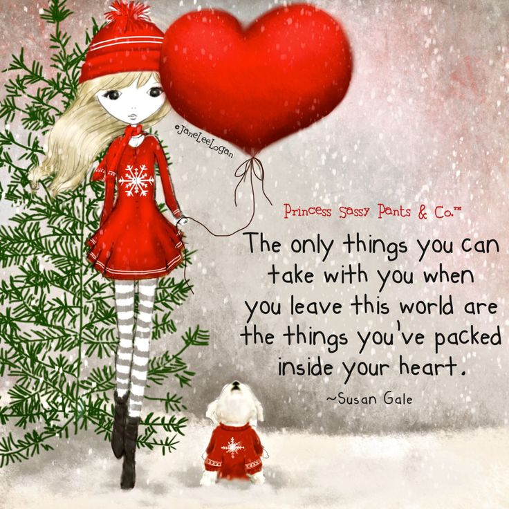 The only things you can take with you when you leave this world are the things you've packed inside your heart.