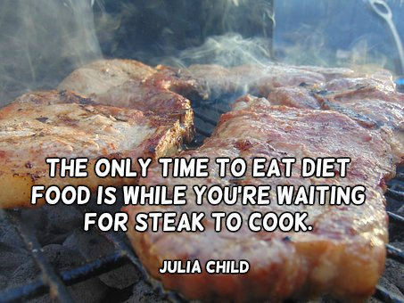 Eating quote The only time to eat diet food is while you're waiting for steak to coo.