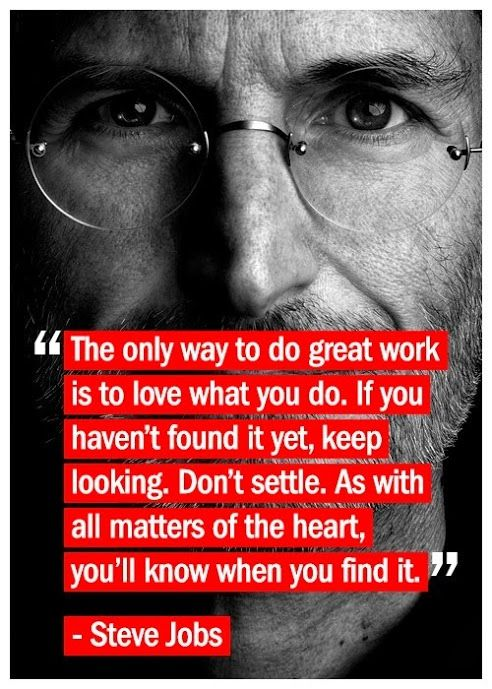 Steve Jobs quote The only way to do great work is to love what you do. If you haven't found it ye