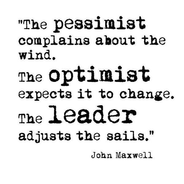 Complaining quote The pessimist complains about the wind. The optimist expects it to change. The l