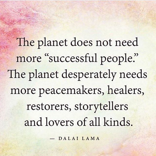 "The planet does not need more ""successful people"". The planet desperately needs more peacemakers, healers, restorers, storytellers and lover of all kinds. - Dalai Lama"