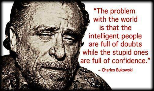 The problem with the world is that the intelligent people are full of doubts while the stupid ones are full of confidence. - Charles Bukowski