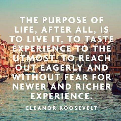 The purpose of life, after all, is to live it, to taste experience to the utmost, to reach out eagerly and without fear for newer and richer experience. - Eleanor Roosevelt