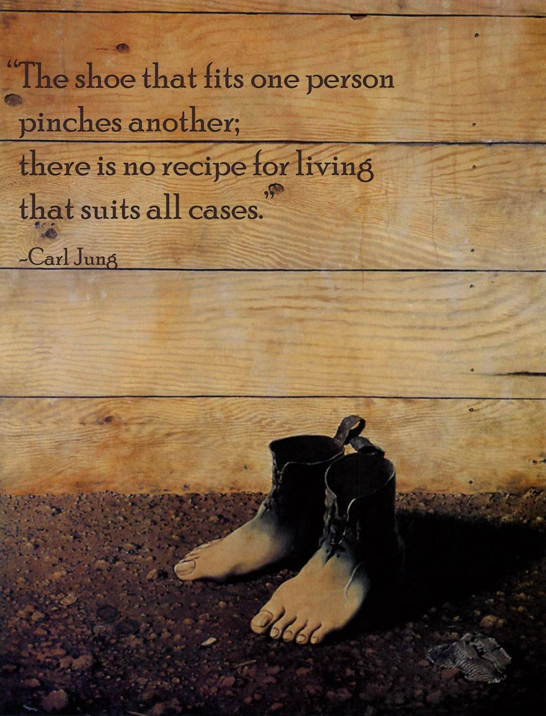 The shoe that fits one person, pinches another; there is no recipe for living that suits all cases. - Carl Jung