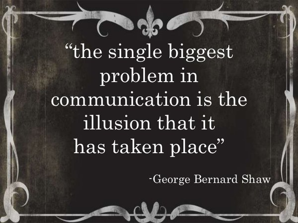 Illusion quote The single biggest problem in communication is the illusion that it has taken pl