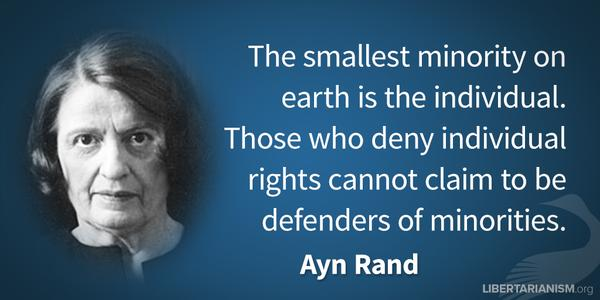 The smallest minority on earth in the individual. Those who deny individual rights cannot claim to be defenders of minorities. - Ayn Rand