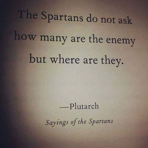 Brave quote The Spartans do not ask how many are the enemy but where are they.