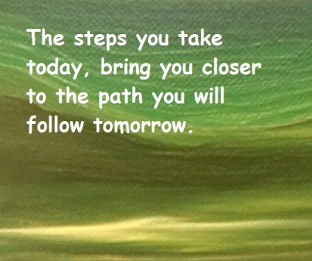 Bring quote The steps you take today, bring you closer to the path you will follow tomorrow.