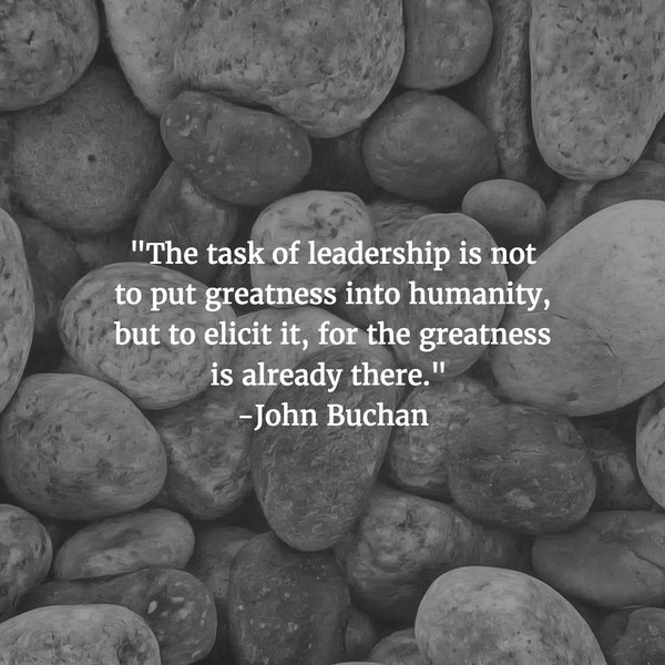 The task of leadership is not to put greatness into humanity, but to elicit it, for the greatness is already there. - John Buchan