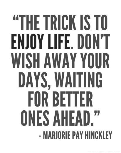 Wait quote The trick is to enjoy life. Don't wish away your days, waiting for better ones a