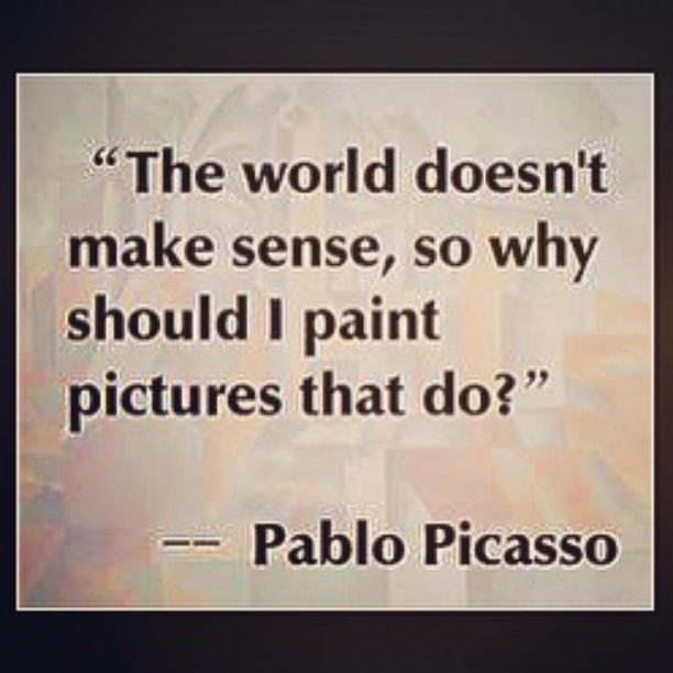 Paint quote The world doesn't make sense, so why should I paint pictures that do.