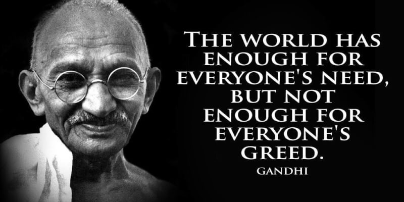 Greed quote The world has enough for everyones need, but not enough for everyones greed.