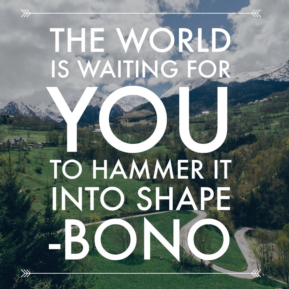 The world is waiting for you to hammer it into shape. - Bono