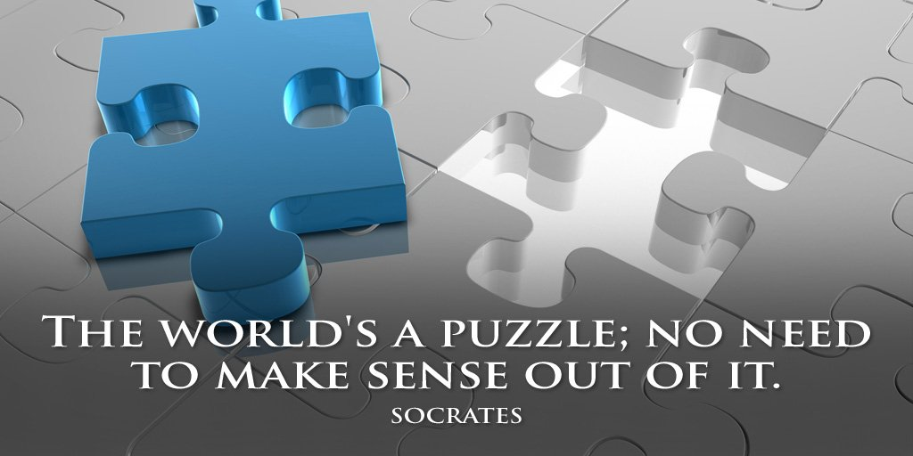 The world's a puzzle; no need to make sense out of it. - Socrates