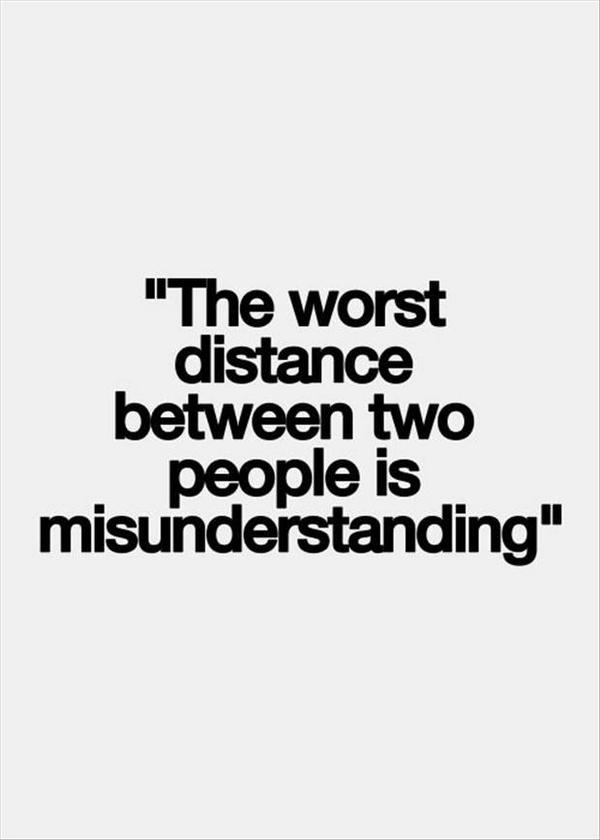 Worst quote The worst distance between to people is misunderstanding.