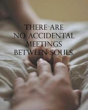 There are no accidental meetings between souls. - Sayings