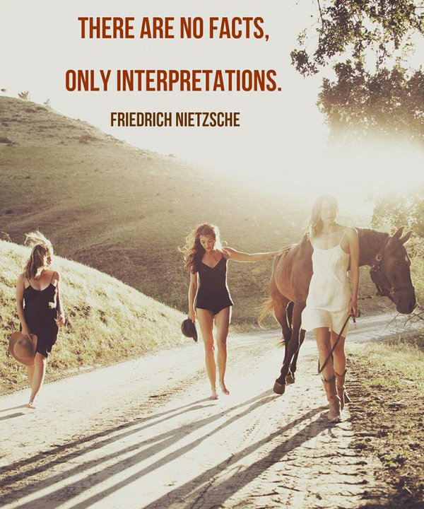 There are no facts, only interpretations. - Friedrich Nietzsche