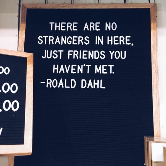 There are no strangers in here, just friends you haven't meet. - Roald Dahl