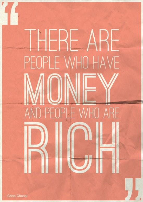 There are people who have money and people who are rich. - Coco Chanel
