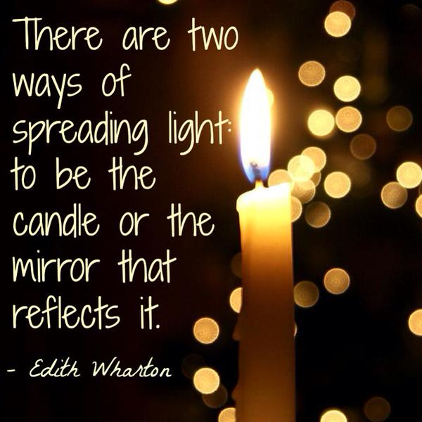 There are two way of spreading light - to be the candle or the mirror that reflects it. - Edith Wharton