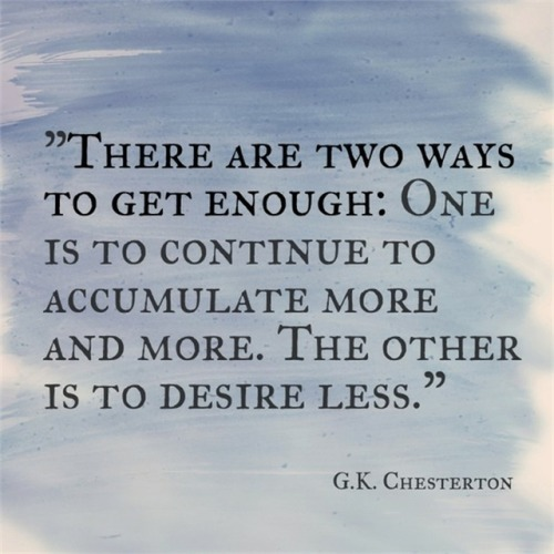 There are two ways to get enough. One is to continue to accumulate more and more. The other is to desire less. - G. K. Chesterton