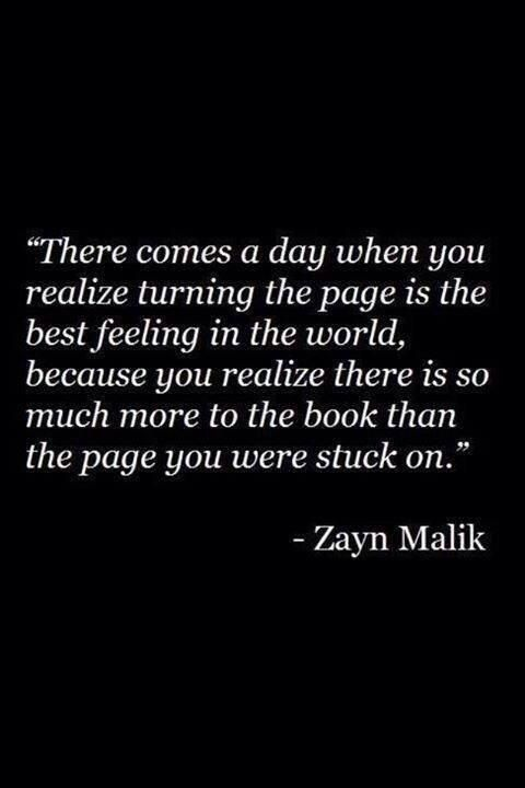 There comes a day when you realize turning the page is the best feeling in the world, because you realize there is so much more to the book than the page you were stuck on. -