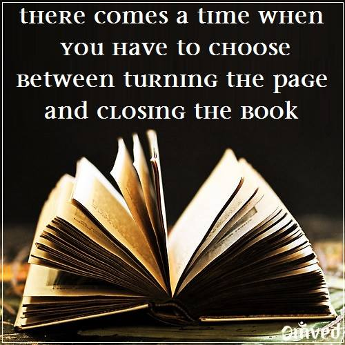 Closing quote There comes a time when you have to choose between turning the page and closing