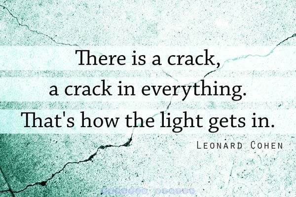 There is a crack, a crack in everything. That's how the light gets in. - Leonard Cohen