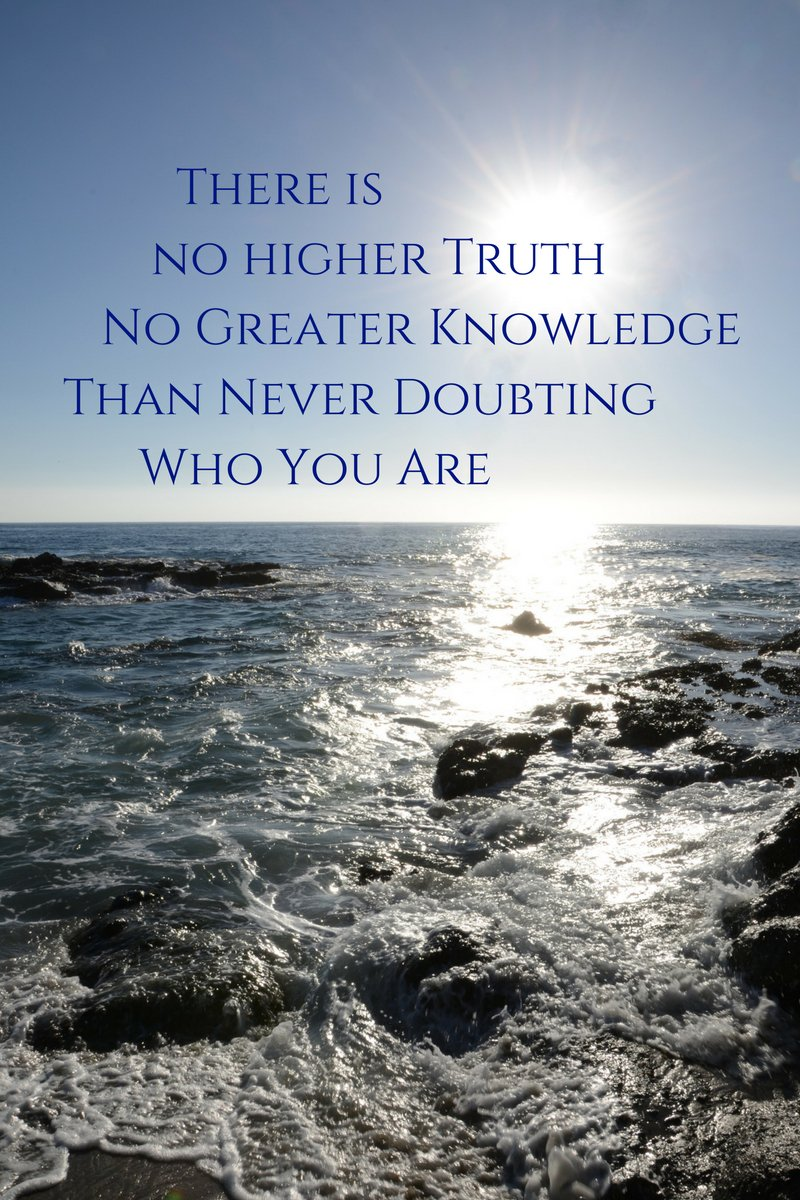 Knowledge quote There is no higher truth, no greater knowledge, than never doubting who you are.