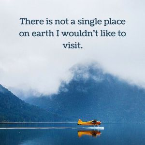 There is not a single place on earth I wouldn't like to visit. - Sayings