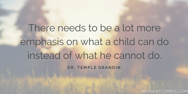 Temple Grandin quote There needs to be a lot more emphasis on what a child can do instead of what he