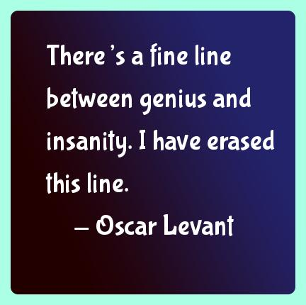 Fine quote There's a fine line between genius and insanity. I have erased this line.