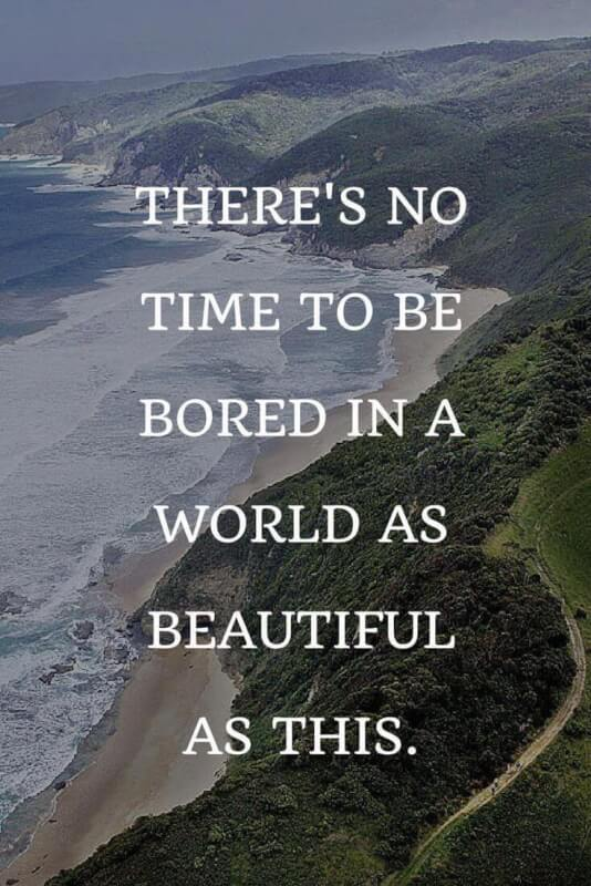 Boring quote There's no time to be bored in a world as beautiful as this.