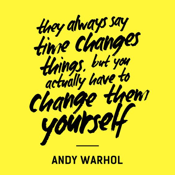 They always say time changes things. But you actually have to change them yourself. - Andy Warhol