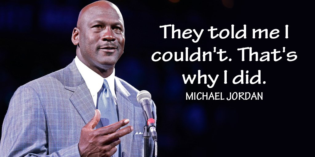 They told me I couldn't. Thats why I did. - Michael Jordan