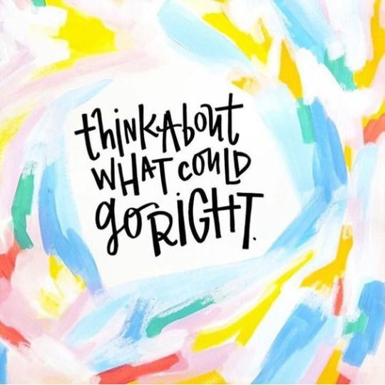 Think about what could go right. - Sayings