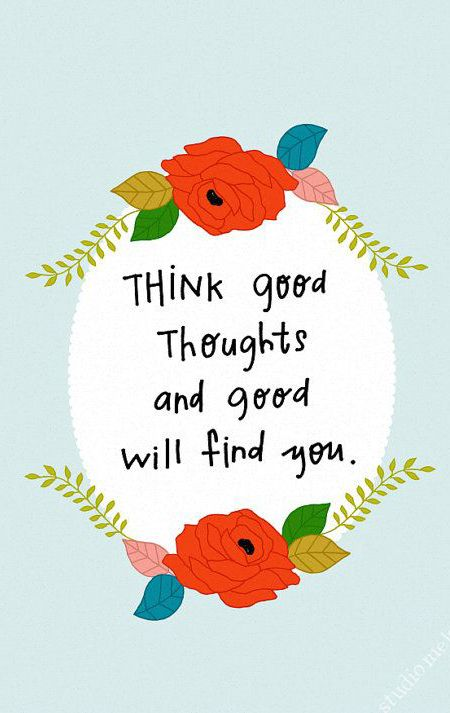 Good thoughts quote Think good thoughts and good will find you.