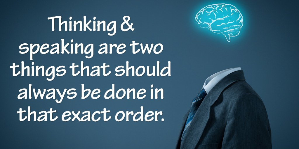 Thinking and speaking are two things that should always be done in that exact order. - Source Unknown