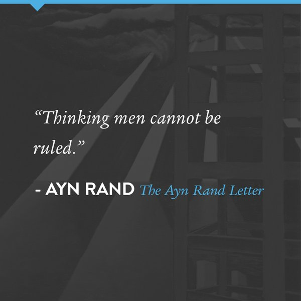 Thinking men cannot be ruled. - Ayn Rand