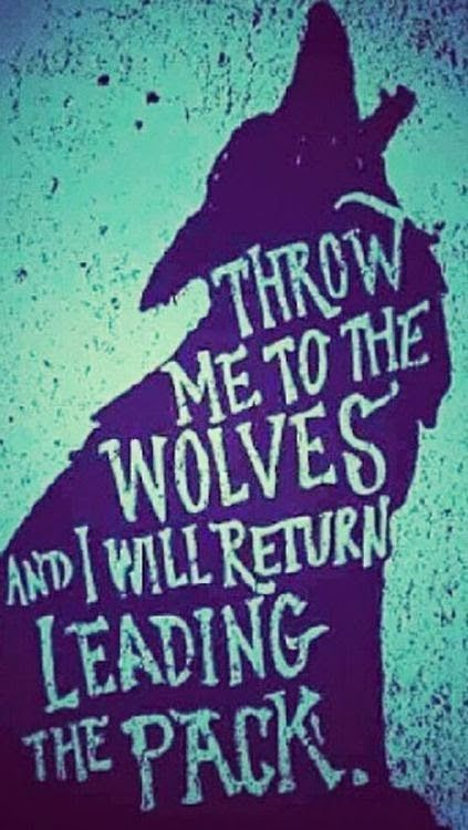 Returning quote Throw me to the wolves and I will return leading the pack.