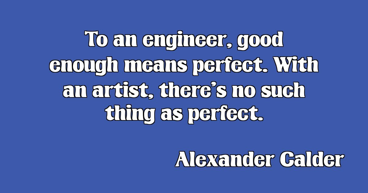 Engineer quote To an engineer, good enough means perfect. With an artist, there's no such thing