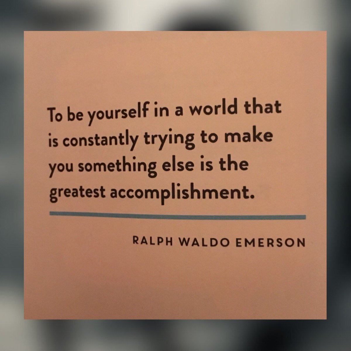 To be yourself in a world that in constantly trying to make you something else is the greatest accomplishment. - Ralph Waldo Emerson