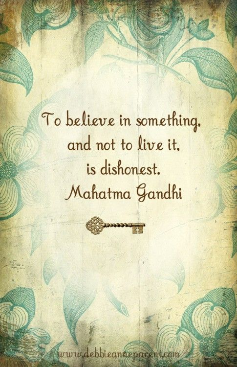 To believe in something, and not to live it, is dishonest - Mahatma Gandhi
