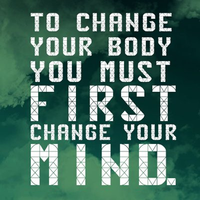 To change your body you must first change your mind. - Sayings