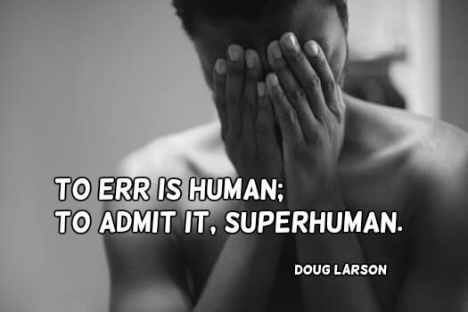 Press quote To err is human; to admit it, superhuman.