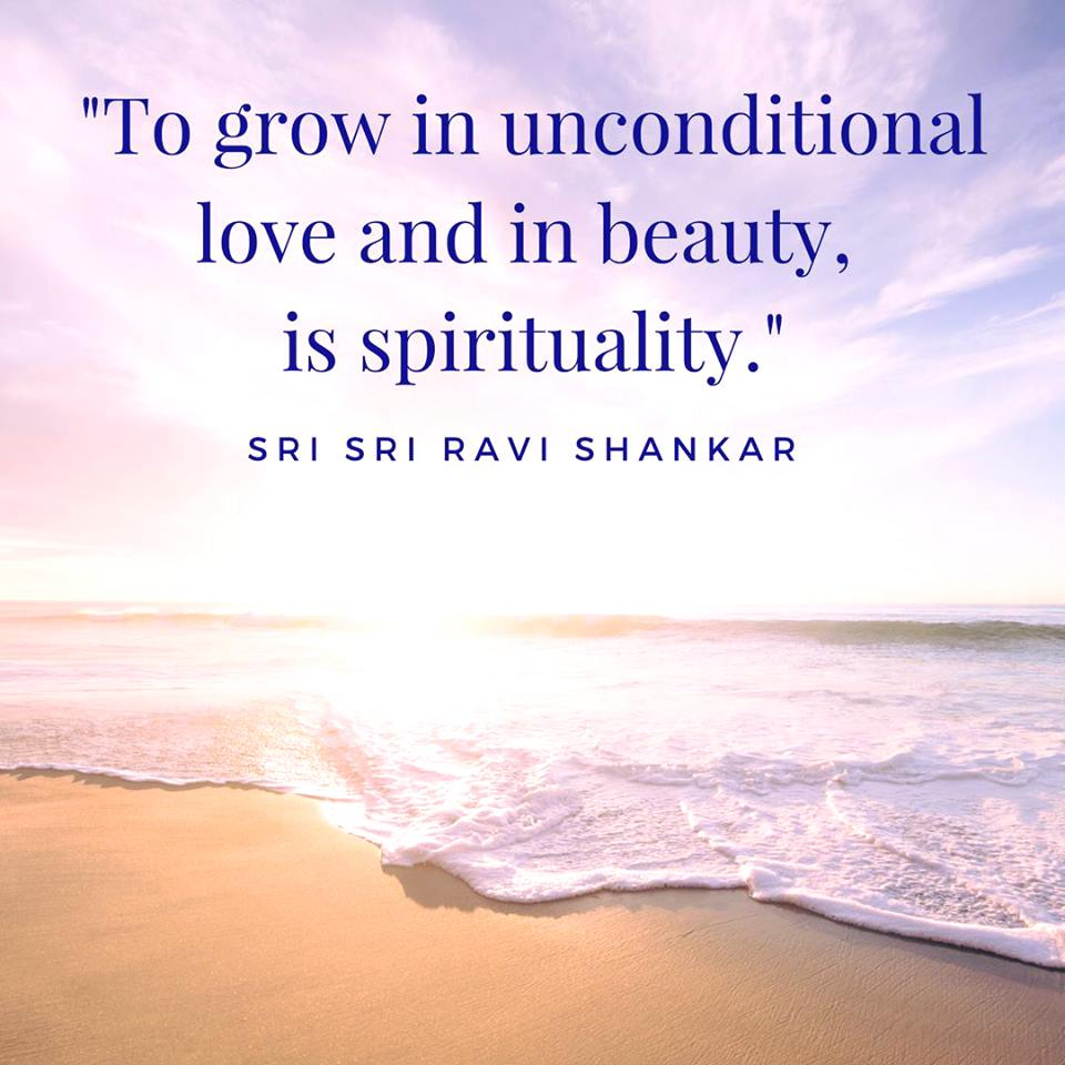 To grow in unconditional love and in beauty, is spirituality. - Sri Sri Ravi Shankar
