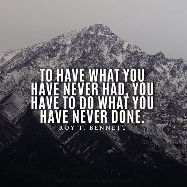 Being done quote To have what you have never had, you have to do what you have never done.