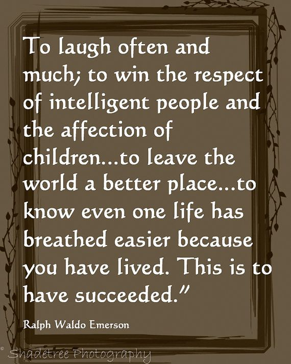To laugh often and much, to win the respect of intelligent people and the affection of children... to leave the world a better place... to know even one life has breathed easier because you have lived. This is to have succeeded. - Ralph Waldo Emerson