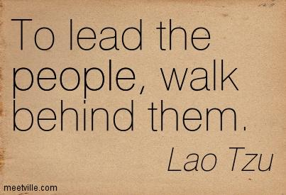 To Lead the People, Walk Behind Them - Lao Tzu