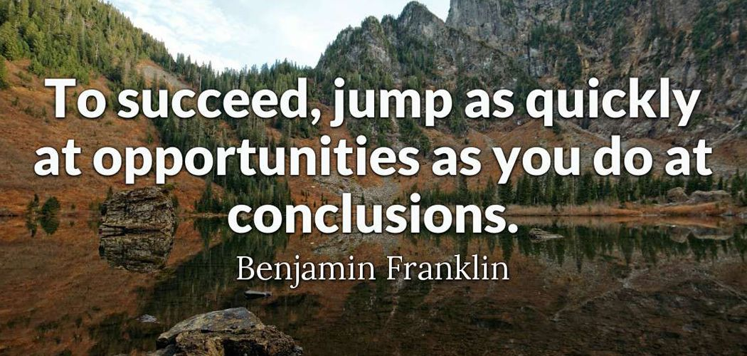 Succeed quote To succeed, jump as quickly at opportunities as you do at conclusions.